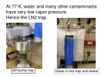 at 77 k water and many other contaminants have very low vapor pressure hence the ln2 trap