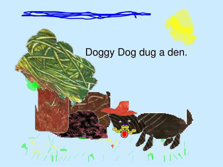 Doggy Dog dug a den.