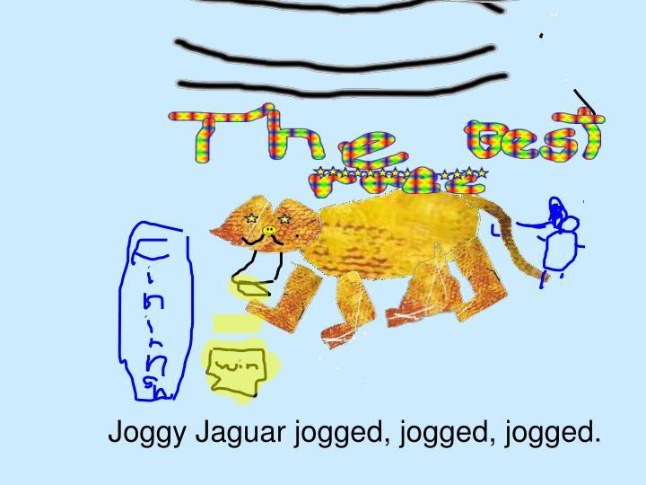 Joggy Jaguar jogged, jogged, jogged.