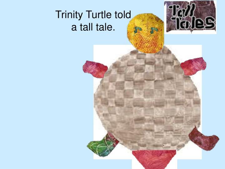 Trinity Turtle told