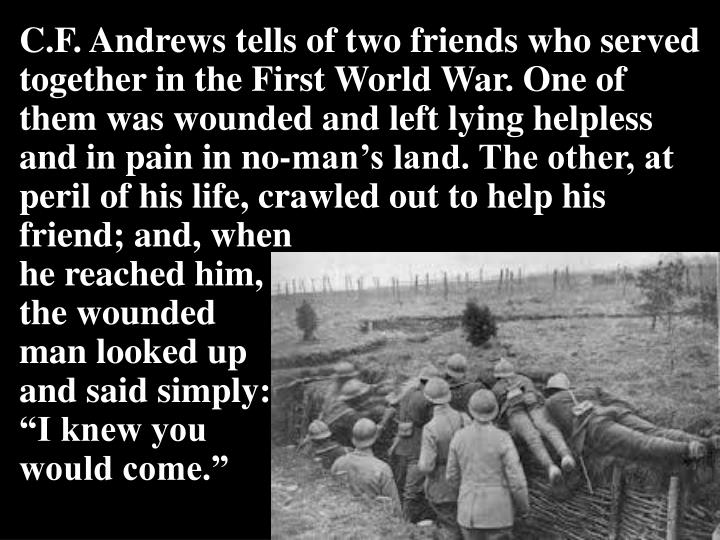 C.F. Andrews tells of two friends who served together in the First World War. One of them was wounded and left lying helpless and in pain in no-man's land. The other, at peril of his life, crawled out to help his friend; and, when