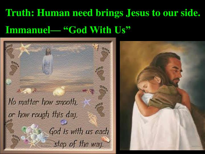 Truth: Human need brings Jesus to our side.