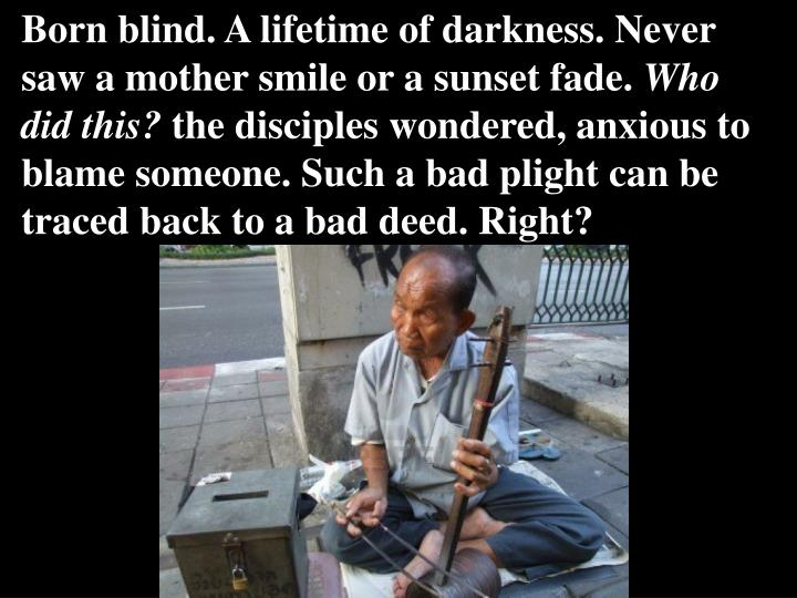 Born blind. A lifetime of darkness. Never saw a mother smile or a sunset fade.