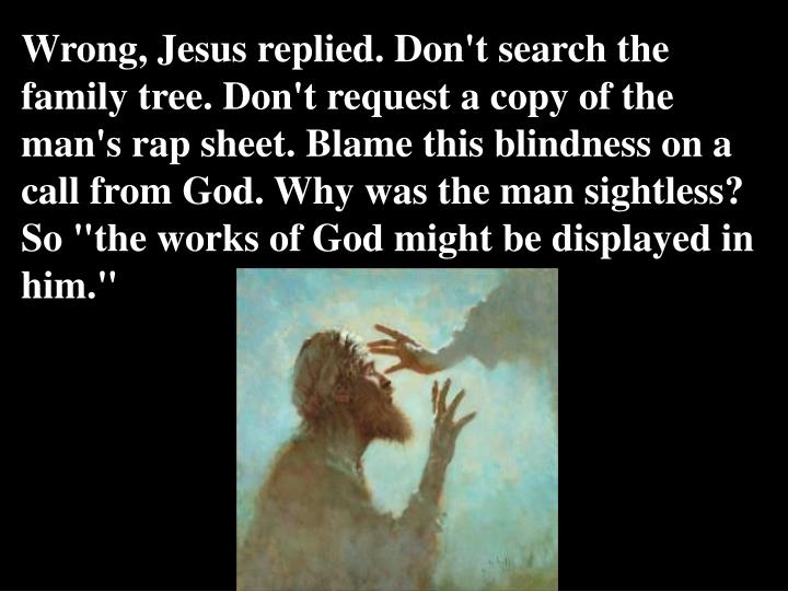 """Wrong, Jesus replied. Don't search the family tree. Don't request a copy of the man's rap sheet. Blame this blindness on a call from God. Why was the man sightless? So """"the works of God might be displayed in him."""""""