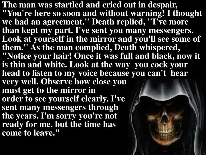 """The man was startled and cried out in despair, """"You're here so soon and without warning! I thought we had an agreement."""" Death replied, """"I've more than kept my part. I've sent you many messengers. Look at yourself in the mirror and you'll see some of them."""" As the man complied, Death whispered, """"Notice"""