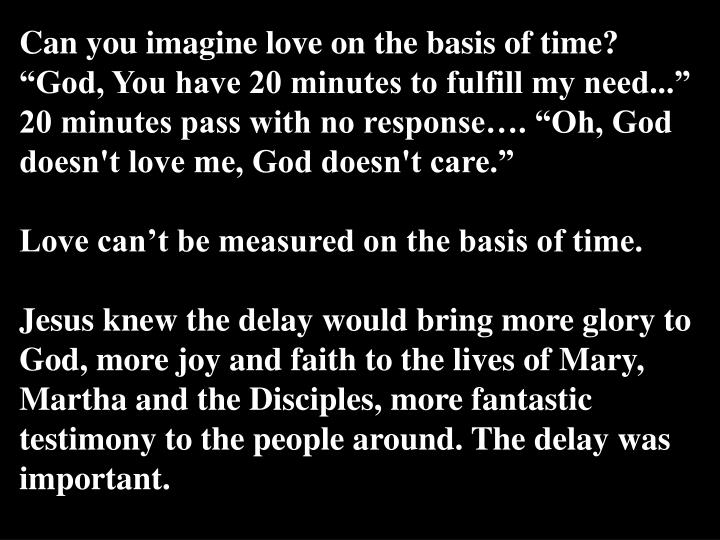 """Can you imagine love on the basis of time? """"God, You have 20 minutes to fulfill my need..."""" 20 minutes pass with no response…. """"Oh, God doesn't love me, God doesn't care."""""""