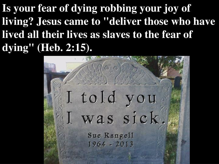 """Is your fear of dying robbing your joy of living? Jesus came to """"deliver those who have lived all their lives as slaves to the fear of dying"""" (Heb. 2:15)."""