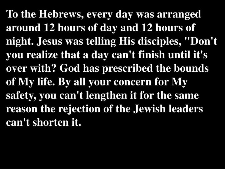 """To the Hebrews, every day was arranged around 12 hours of day and 12 hours of night. Jesus was telling His disciples, """"Don't  you realize that a day can't finish until it's over with? God has prescribed the bounds of My life. By all your concern for My safety, you can't lengthen it for the same reason the rejection of the Jewish leaders can't shorten it."""