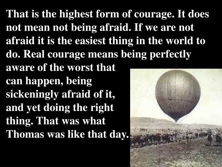That is the highest form of courage. It does not mean not being afraid. If we are not afraid it is the easiest thing in the world to do. Real courage means being perfectly aware of the worst that