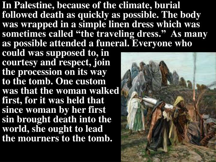 """In Palestine, because of the climate, burial followed death as quickly as possible. The body was wrapped in a simple linen dress which was sometimes called """"the traveling dress.""""  As many as possible attended a funeral. Everyone who"""