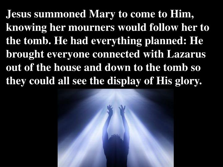 Jesus summoned Mary to come to Him, knowing her mourners would follow her to the tomb. He had everything planned: He brought everyone connected with Lazarus out of the house and down to the tomb so they could all see the display of His glory.