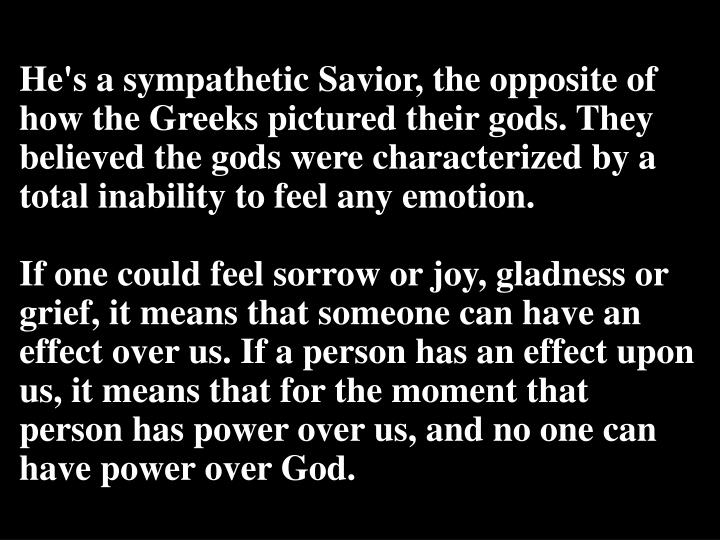 He's a sympathetic Savior, the opposite of how the Greeks pictured their gods. They believed the gods were characterized by
