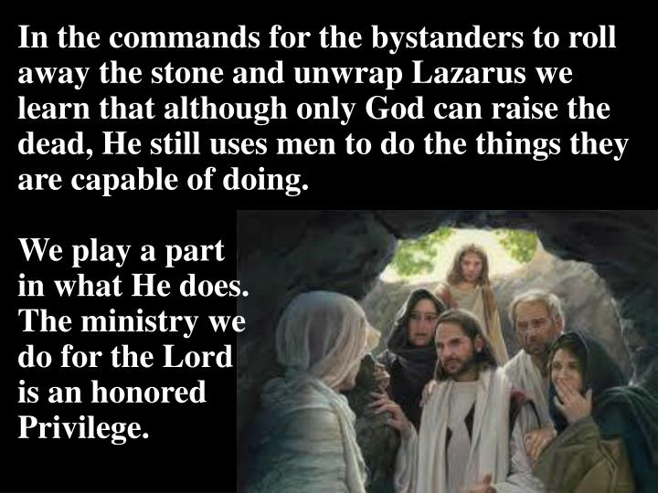 In the commands for the bystanders to roll away the stone and unwrap Lazarus we learn that although only God can raise the dead, He still uses men to do the things they are capable of doing