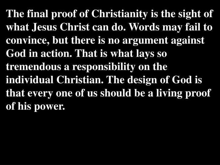 The final proof of Christianity is the sight of what Jesus Christ can do. Words may fail to convince, but there is no argument against God in action. That is what lays so tremendous a responsibility on the individual Christian. The design of God is that every one of us should be a living proof of his power.