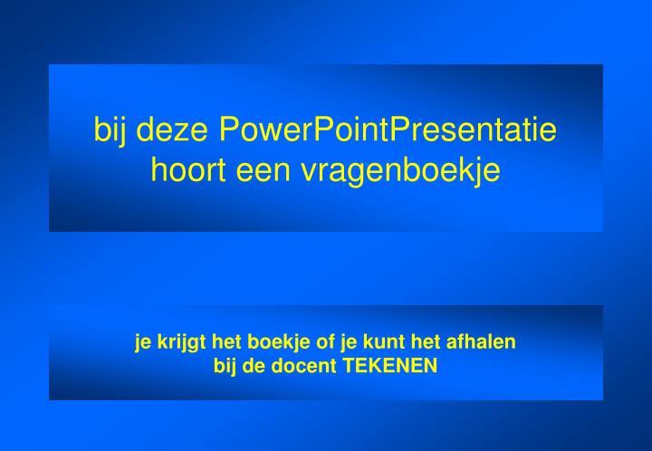 bij deze PowerPointPresentatie hoort een vragenboekje
