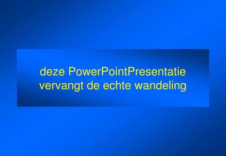 deze PowerPointPresentatie vervangt de echte wandeling