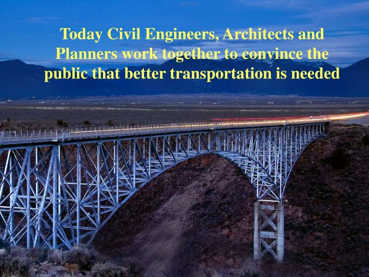 Today Civil Engineers, Architects and Planners work together to convince the public that better transportation is needed