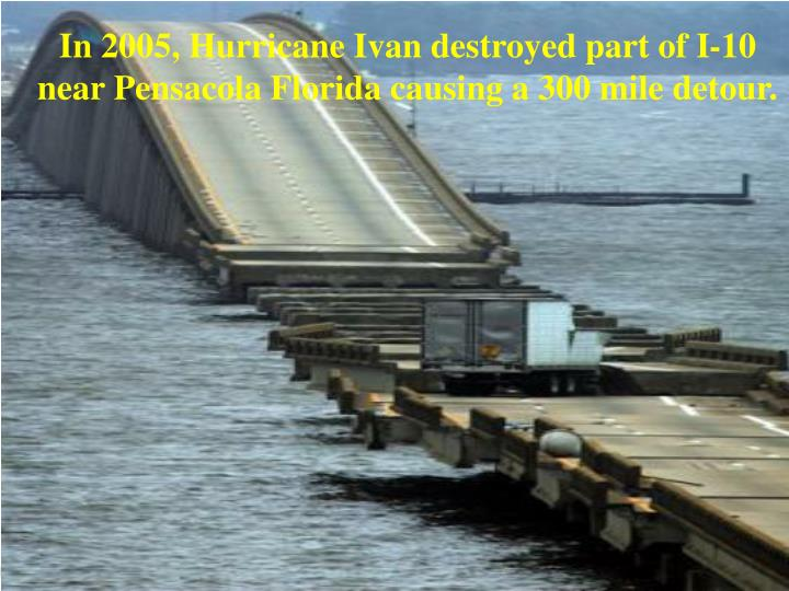 In 2005, Hurricane Ivan destroyed part of I-10 near Pensacola Florida causing a 300 mile detour.