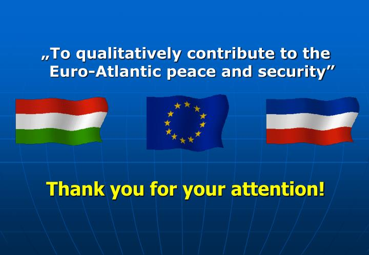 """""""To qualitatively contribute to the Euro-Atlantic peace and security"""""""