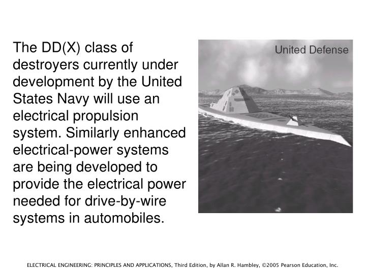 The DD(X) class of destroyers currently under development by the United States Navy will use an electrical propulsion system. Similarly enhanced electrical-power systems are being developed to provide the electrical power needed for drive-by-wire systems in automobiles.