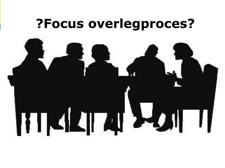 ?Focus overlegproces?