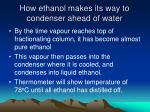 how ethanol makes its way to condenser ahead of water1