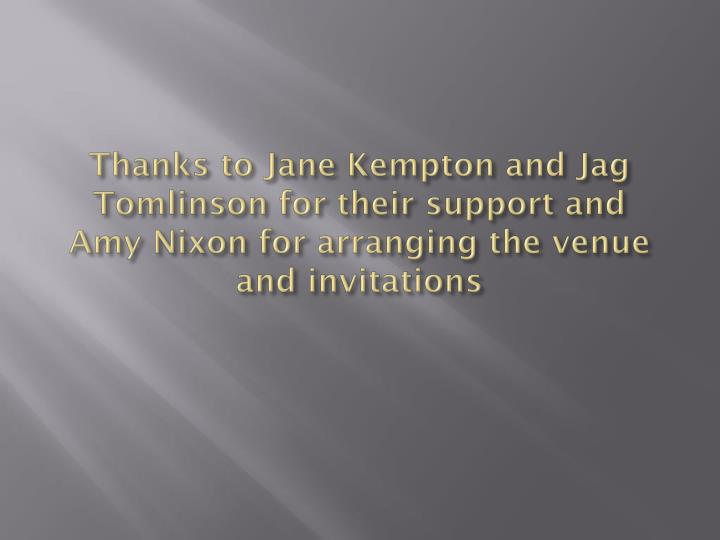 Thanks to Jane Kempton and Jag Tomlinson for their support and