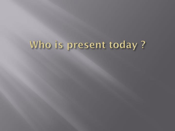 Who is present today ?