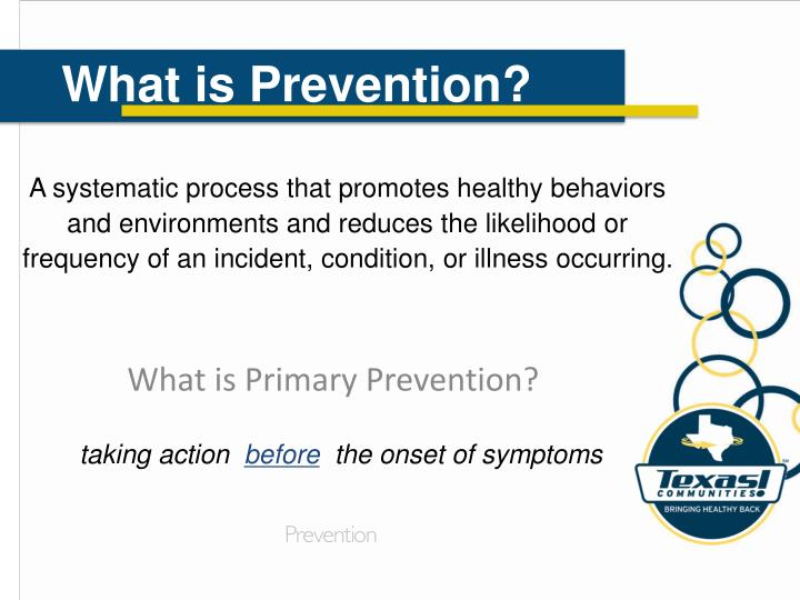 A systematic process that promotes healthy behaviors and environments and reduces the likelihood or frequency of an incident, condition, or illness occurring.
