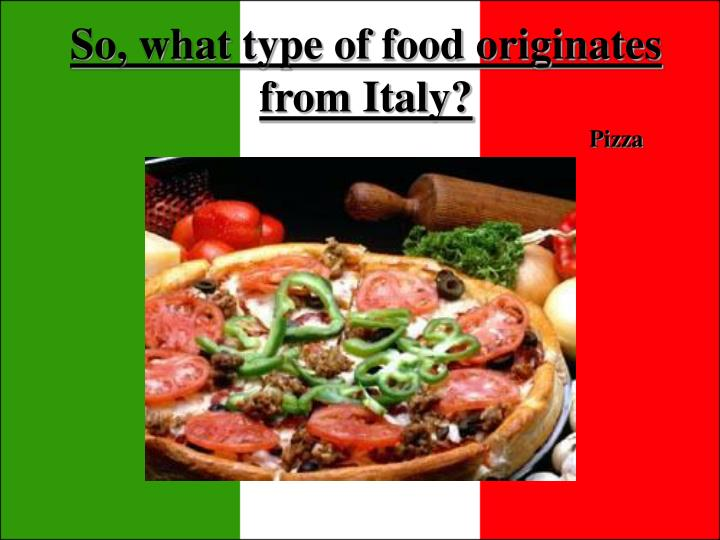 So, what type of food originates from Italy?