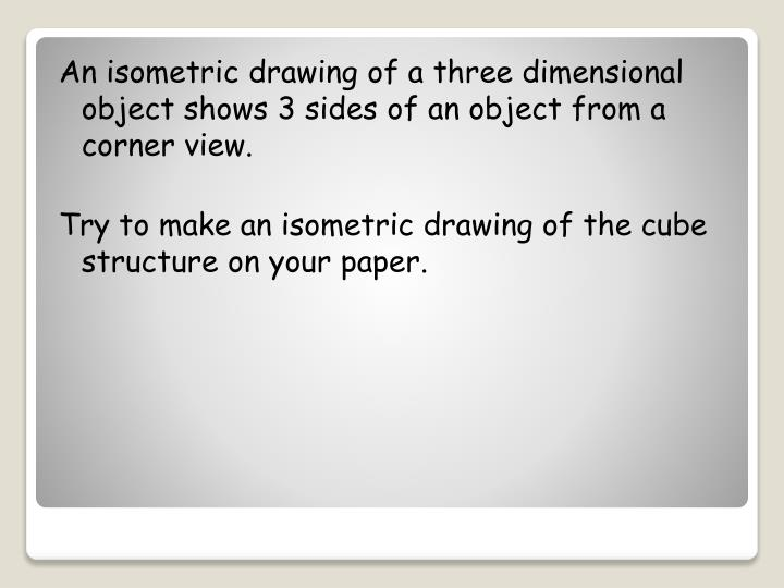 An isometric drawing of a three dimensional object shows 3 sides of an object from a corner view.
