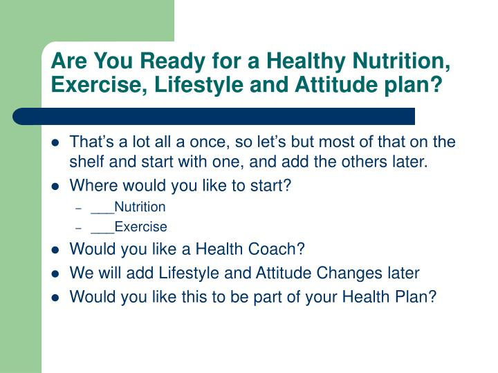 Are You Ready for a Healthy Nutrition,  Exercise, Lifestyle and Attitude plan?