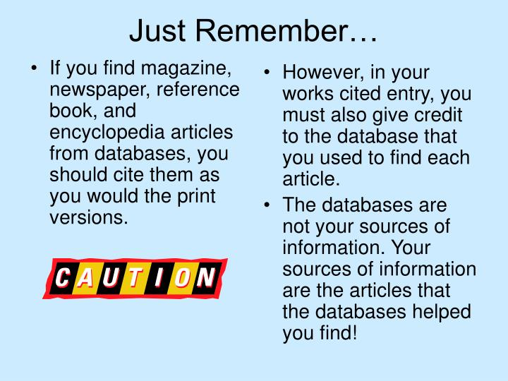 If you find magazine, newspaper, reference book, and encyclopedia articles from databases, you should cite them as you would the print versions.