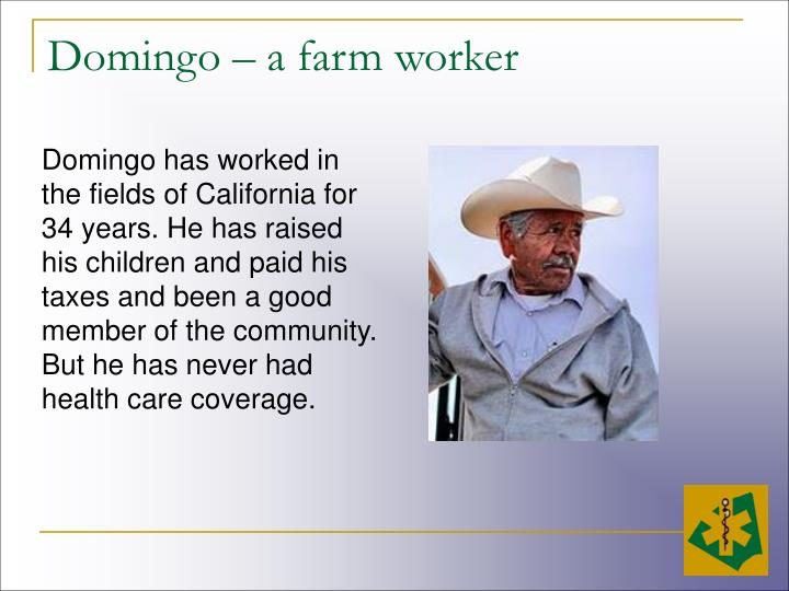 Domingo has worked in the fields of California for 34 years. He has raised his children and paid his taxes and been a good member of the community. But he has never had health care coverage.