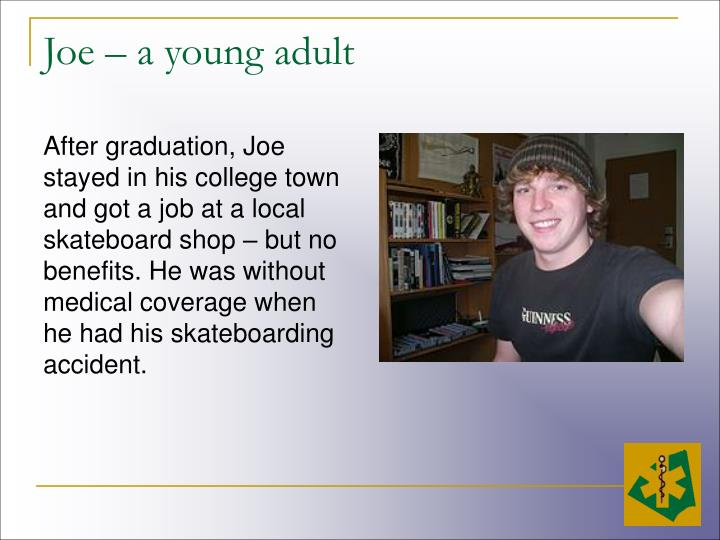 After graduation, Joe stayed in his college town and got a job at a local skateboard shop – but no benefits. He was without medical coverage when he had his skateboarding accident.