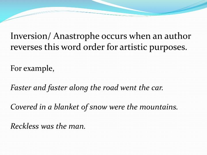 Inversion/ Anastrophe occurs when an author reverses this word order for artistic purposes.