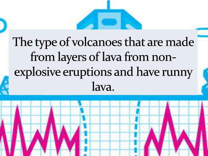 The type of volcanoes that are made from layers of lava from non-explosive eruptions and have runny lava.