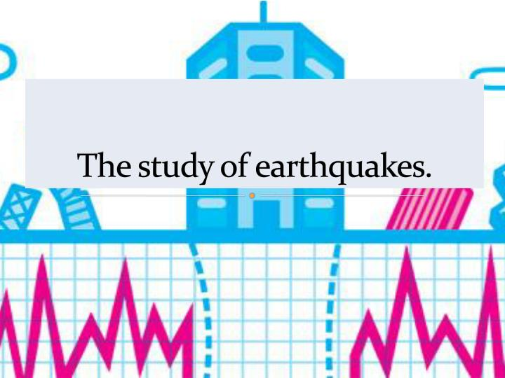 The study of earthquakes.