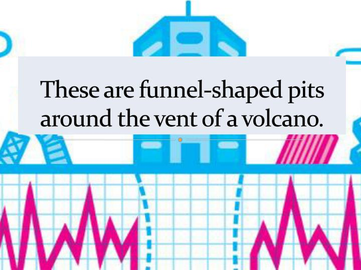 These are funnel-shaped pits around the vent of a volcano.