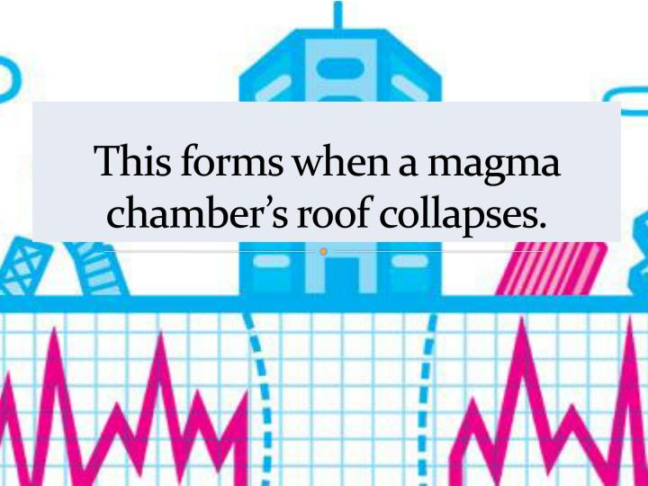 This forms when a magma chamber's roof collapses.