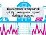 this substance in magma will quickly turn to gas and expand during an eruption