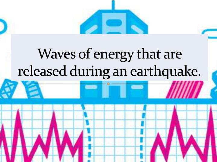 Waves of energy that are released during an earthquake.