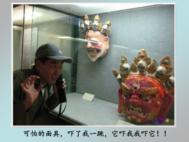 可怕的面具,吓了我一跳,它吓我我吓它!!