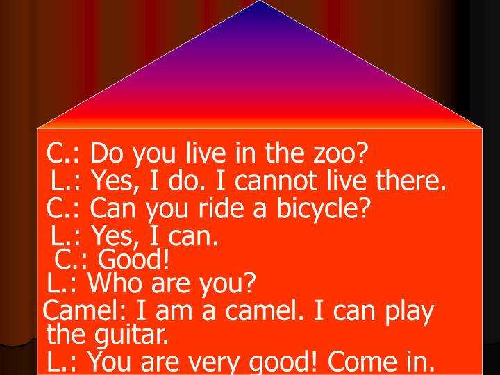C.: Do you live in the zoo?