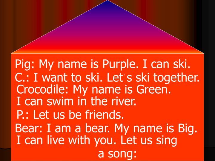 Pig: My name is Purple. I can ski.