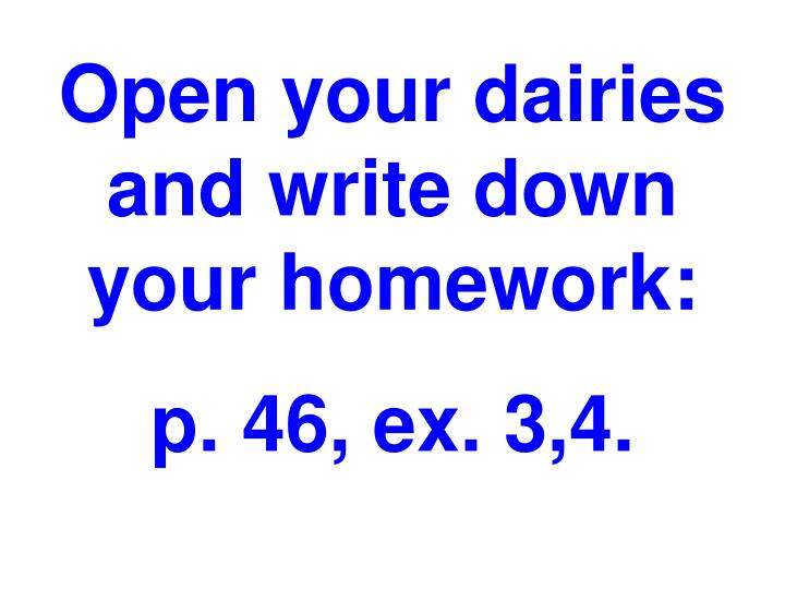 Open your dairies and write down your homework: