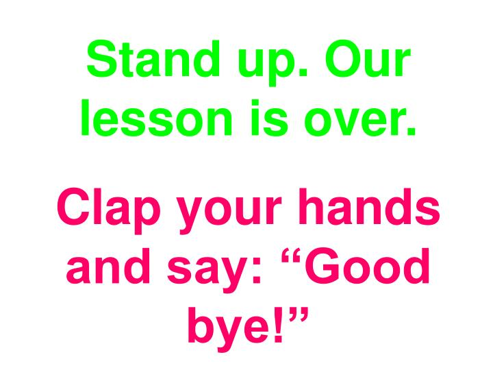Stand up. Our lesson is over.