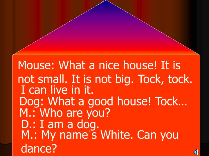 Mouse: What a nice house! It is not small. It is not big. Tock, tock.