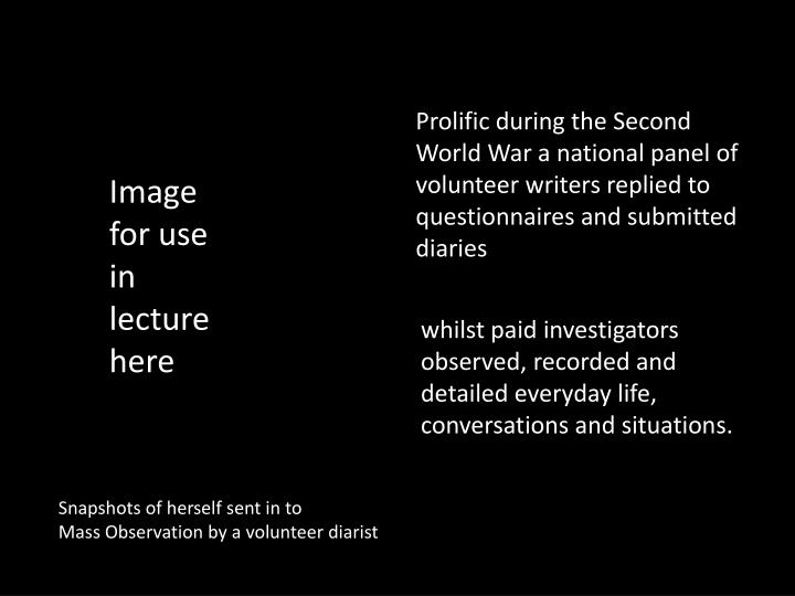 Prolific during the Second World War a national panel of volunteer writers replied to questionnaires and submitted diaries