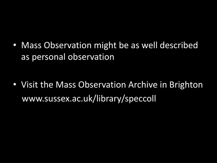 Mass Observation might be as well described as personal observation
